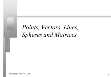 1 Points, Vectors, Lines, Spheres and Matrices ©Anthony Steed 2001-2003.