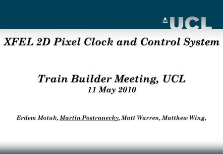 XFEL 2D Pixel Clock and Control System Train Builder Meeting, UCL 11 May 2010 Erdem Motuk, Martin Postranecky, Matt Warren, Matthew Wing,
