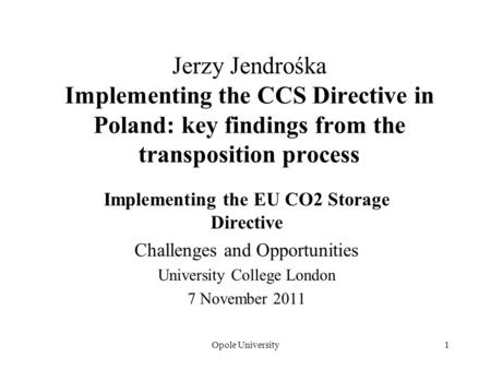 Opole University1 Jerzy Jendrośka Implementing the CCS Directive in Poland: key findings from the transposition process Implementing the EU CO2 Storage.