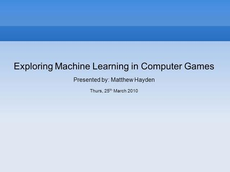 Exploring Machine Learning in Computer Games Presented by: Matthew Hayden Thurs, 25 th March 2010.