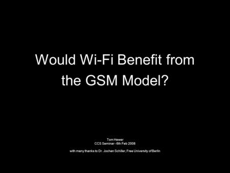 Would Wi-Fi Benefit from the GSM Model? Tom Hewer CCS Seminar - 6th Feb 2008 with many thanks to Dr. Jochen Schiller, Free University of Berlin.