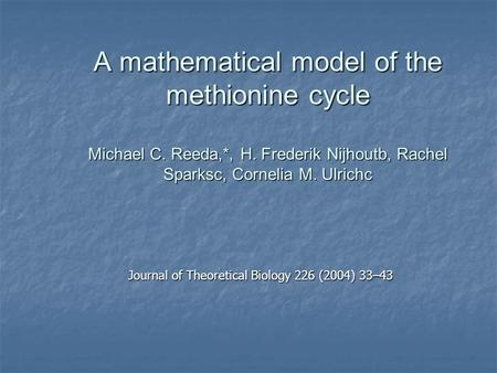 A mathematical model of the methionine cycle Michael C. Reeda,*, H. Frederik Nijhoutb, Rachel Sparksc, Cornelia M. Ulrichc Journal of Theoretical Biology.