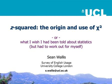 Z-squared: the origin and use of χ² - or - what I wish I had been told about statistics (but had to work out for myself) Sean Wallis Survey of English.
