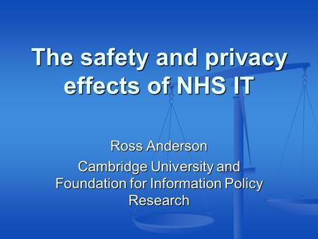 The safety and privacy effects of NHS IT Ross Anderson Cambridge University and Foundation for Information Policy Research.