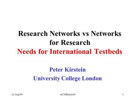 22 Aug 99ACMKeynote1 Research Networks vs Networks for Research Needs for International Testbeds Peter Kirstein University College London.