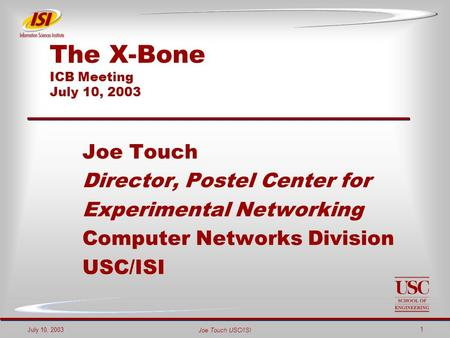 Joe Touch USC/ISI July 10, 2003 1 The X-Bone ICB Meeting July 10, 2003 Joe Touch Director, Postel Center for Experimental Networking Computer Networks.