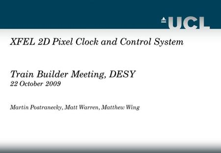 XFEL 2D Pixel Clock and Control System Train Builder Meeting, DESY 22 October 2009 Martin Postranecky, Matt Warren, Matthew Wing.
