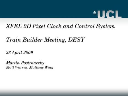 XFEL 2D Pixel Clock and Control System Train Builder Meeting, DESY 23 April 2009 Martin Postranecky Matt Warren, Matthew Wing.
