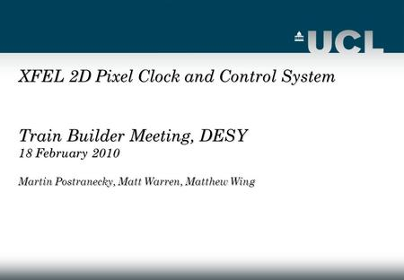 XFEL 2D Pixel Clock and Control System Train Builder Meeting, DESY 18 February 2010 Martin Postranecky, Matt Warren, Matthew Wing.