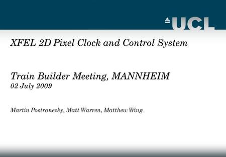XFEL 2D Pixel Clock and Control System Train Builder Meeting, MANNHEIM 02 July 2009 Martin Postranecky, Matt Warren, Matthew Wing.