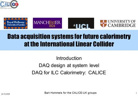 Bart Hommels for the CALICE-UK groups 1 24-10-2008 Data acquisition systems for future calorimetry at the International Linear Collider Introduction DAQ.