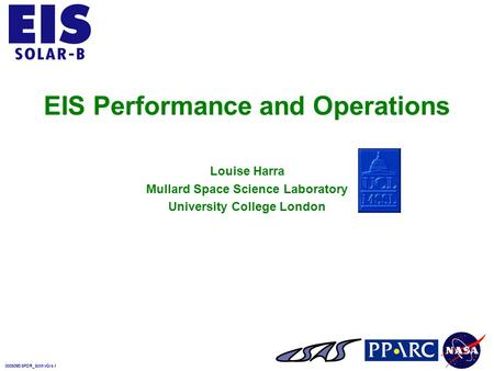 000509EISPDR_SciInvGIs.1 EIS Performance and Operations Louise Harra Mullard Space Science Laboratory University College London.