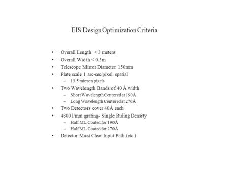 EIS Design Optimization Criteria Overall Length < 3 meters Overall Width < 0.5m Telescope Mirror Diameter 150mm Plate scale 1 arc-sec/pixel spatial –13.5.