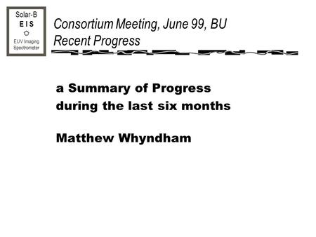 Solar-B E I S EUV Imaging Spectrometer Consortium Meeting, June 99, BU Recent Progress a Summary of Progress during the last six months Matthew Whyndham.