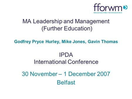 MA Leadership and Management (Further Education) Godfrey Pryce Hurley, Mike Jones, Gavin Thomas IPDA International Conference 30 November – 1 December.