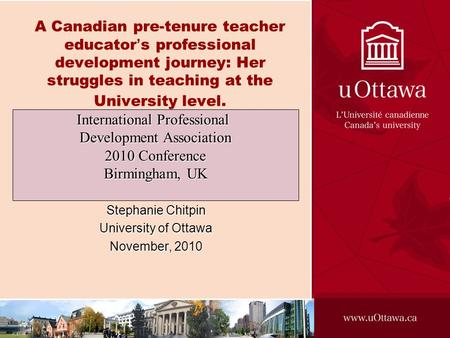 A Canadian pre-tenure teacher educators professional development journey: Her struggles in teaching at the University level. Stephanie Chitpin University.