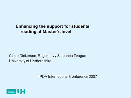 Claire Dickerson, Roger Levy & Joanna Teague University of Hertfordshire IPDA International Conference 2007 Enhancing the support for students reading.