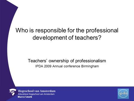 Marco Snoek Who is responsible for the professional development of teachers? Teachers ownership of professionalism IPDA 2009 Annual conference Birmingham.