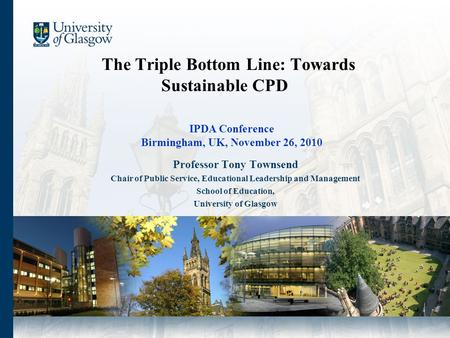 The Triple Bottom Line: Towards Sustainable CPD Professor Tony Townsend Chair of Public Service, Educational Leadership and Management School of Education,