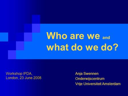 Who are we and what do we do? Anja Swennen Onderwijscentrum Vrije Universiteit Amsterdam Workshop IPDA, London, 23 June 2008.