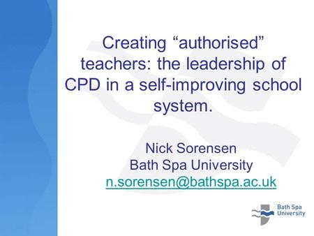 Creating authorised teachers: the leadership of CPD in a self-improving school system. Nick Sorensen Bath Spa University