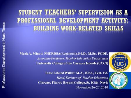 Professional Development in Hard Times Mark A. Minott FHERDSA(Registrant), Ed.D., M.Sc., PGDE. Associate Professor, Teacher Education Department University.