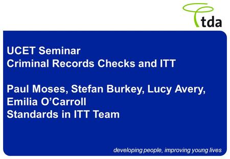 Developing people, improving young lives UCET Seminar Criminal Records Checks and ITT Paul Moses, Stefan Burkey, Lucy Avery, Emilia OCarroll Standards.