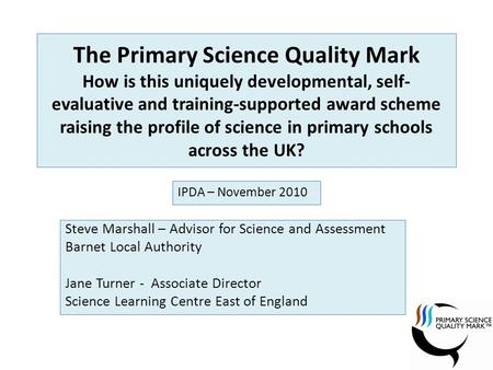 The Primary Science Quality Mark How is this uniquely developmental, self- evaluative and training-supported award scheme raising the profile of science.