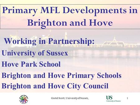 Gretel Scott, Universityof Sussex,1 Primary MFL Developments in Brighton and Hove Working in Partnership: University of Sussex Hove Park School Brighton.