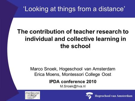 The contribution of teacher research to individual and collective learning in the school IPDA conference 2010 Marco Snoek, Hogeschool van.