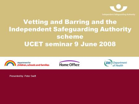 Vetting and Barring and the Independent Safeguarding Authority scheme UCET seminar 9 June 2008 Presented by: Peter Swift.
