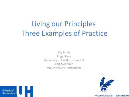 Living our Principles Three Examples of Practice Joy Jarvis Roger Levy University of Hertfordshire, UK Anja Swennen VU University Amsterdam.