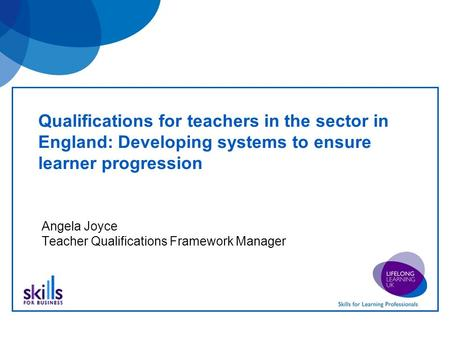 Qualifications for teachers in the sector in England: Developing systems to ensure learner progression Angela Joyce Teacher Qualifications Framework Manager.