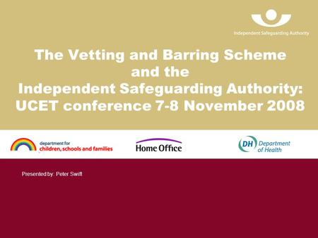 The Vetting and Barring Scheme and the Independent Safeguarding Authority: UCET conference 7-8 November 2008 Presented by: Peter Swift.