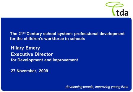 Developing people, improving young lives The 21 st Century school system: professional development for the childrens workforce in schools Hilary Emery.