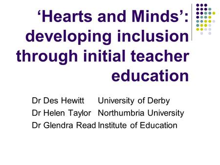 Hearts and Minds: developing inclusion through initial teacher education Dr Des HewittUniversity of Derby Dr Helen Taylor Northumbria University Dr Glendra.