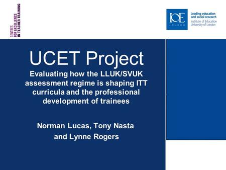 UCET Project Evaluating how the LLUK/SVUK assessment regime is shaping ITT curricula and the professional development of trainees Norman Lucas, Tony Nasta.