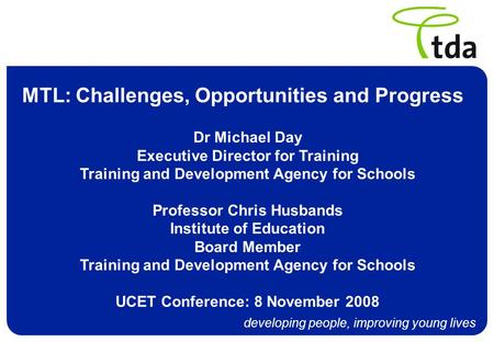 Developing people, improving young lives MTL: Challenges, Opportunities and Progress Dr Michael Day Executive Director for Training Training and Development.