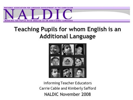 Teaching Pupils for whom English is an Additional Language Informing Teacher Educators Carrie Cable and Kimberly Safford NALDIC November 2008.