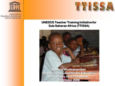 UNESCO Teacher Training Initiative for Sub-Saharan Africa (TTISSA) Ramya Vivekanandan Universities Council for the Education of Teachers (UCET) Seminar,