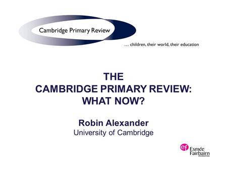 THE CAMBRIDGE PRIMARY REVIEW: WHAT NOW? Robin Alexander University of Cambridge.