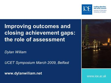 Improving outcomes and closing achievement gaps: the role of assessment Dylan Wiliam UCET Symposium March 2009, Belfast www.dylanwiliam.net.