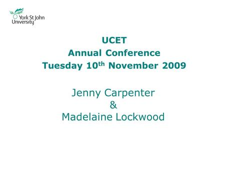 UCET Annual Conference Tuesday 10 th November 2009 Jenny Carpenter & Madelaine Lockwood.