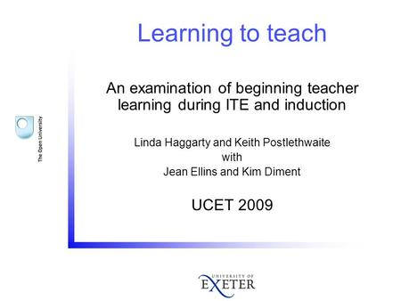 Learning to teach An examination of beginning teacher learning during ITE and induction Linda Haggarty and Keith Postlethwaite with Jean Ellins and Kim.