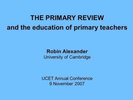 THE PRIMARY REVIEW and the education of primary teachers Robin Alexander University of Cambridge UCET Annual Conference 9 November 2007.