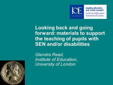 Looking back and going forward: materials to support the teaching of pupils with SEN and/or disabilities Glendra Read, Institute of Education, University.