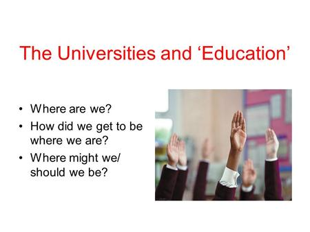 The Universities and Education Where are we? How did we get to be where we are? Where might we/ should we be?