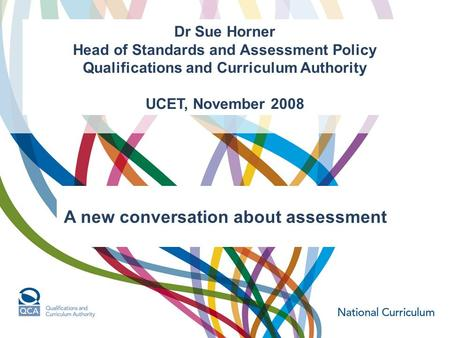 Dr Sue Horner Head of Standards and Assessment Policy Qualifications and Curriculum Authority UCET, November 2008 A new conversation about assessment.
