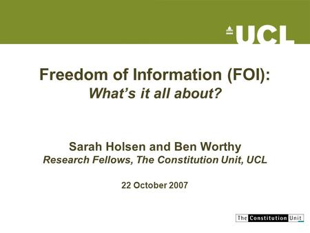 Freedom of Information (FOI): Whats it all about? Sarah Holsen and Ben Worthy Research Fellows, The Constitution Unit, UCL 22 October 2007.