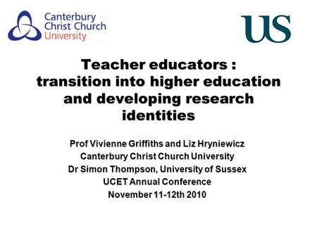 Teacher educators : transition into higher education and developing research identities Prof Vivienne Griffiths and Liz Hryniewicz Canterbury Christ Church.